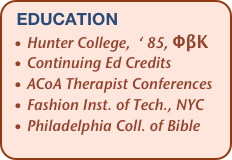 education   • Hunter College,  ' 85, ΦβΚ   • Continuing Ed Credits   • ACoA Therapist Conferences   • Fashion Inst. of Tech., NYC   • Philadelphia Coll. of Bible