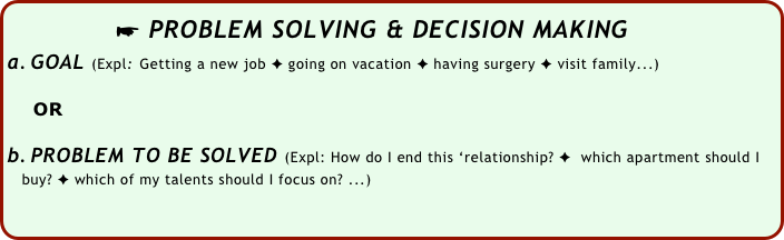 ☛ PROBLEM SOLVING & DECISION MAKING GOAL (Expl: Getting a new job ✦ going on vacation ✦ having surgery ✦ visit family...)       OR  PROBLEM TO BE SOLVED (Expl: How do I end this 'relationship? ✦  which apartment should I     buy? ✦ which of my talents should I focus on? ...)