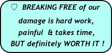 ♡  BREAKING FREE of our           damage is hard work,         painful  & takes time,      BUT definitely WORTH IT !