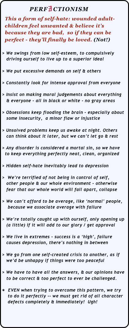 PERF∄CTIONISM   This a form of self-hate: wounded adult-   children feel unwanted & believe it's    because they are bad,  so if they can be    perfect - they'll finally be loved. (Not!)   > We swings from low self-esteem, to compulsively     driving ourself to live up to a superior ideal  > We put excessive demands on self & others  > Constantly look for intense approval from everyone  > Insist on making moral judgements about everything     & everyone - all in black or white - no gray areas  > Obsessions keep flooding the brain - especially about      some insecurity,  a minor flaw or injustice  > Unsolved problems keep us awake at night. Others     can think about it later, but we can't let go & rest  > Any disorder is considered a mortal sin, so we have    to keep everything perfectly neat, clean, organized  > Hidden self-hate inevitably lead to depression  >  We're terrified of not being in control of self,      other people & our whole environment - otherwise     fear that our whole world will fall apart, collapse  > We can't afford to be average, like 'normal' people,     because we associate average with failure  > We're totally caught up with ourself, only opening up    (a little) if it will add to our glory / get approval  > We live in extremes - success is a 'high', failure     causes depression, there's nothing in between  > We go from one self-created crisis to another, as if      we'd be unhappy if things were too peaceful  > We have to have all the answers, & our opinions have     to be correct & too perfect to ever be challenged.  ✶  EVEN when trying to overcome this pattern, we try      to do it perfectly -- we must get rid of all character      defects completely & immediately!  Ugh!
